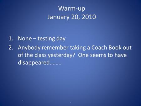Warm-up January 20, 2010 1.None – testing day 2.Anybody remember taking a Coach Book out of the class yesterday? One seems to have disappeared…….. R C.