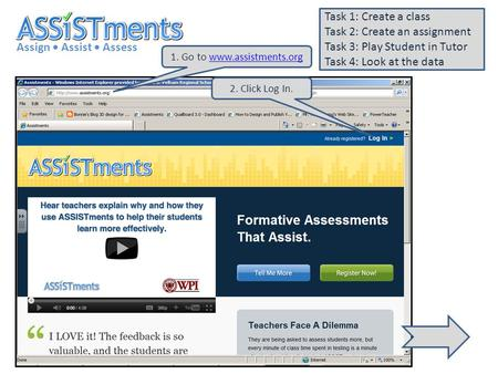 1. Go to www.assistments.orgwww.assistments.org Assign Assist Assess Task 1: Create a class Task 2: Create an assignment Task 3: Play Student in Tutor.