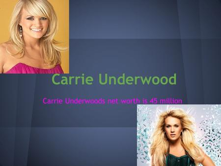 Carrie Underwood Carrie Underwoods net worth is 45 million.