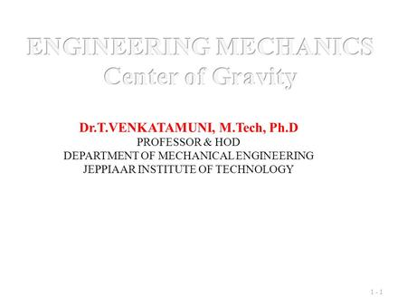 1 - 1 Dr.T.VENKATAMUNI, M.Tech, Ph.D PROFESSOR & HOD DEPARTMENT OF MECHANICAL ENGINEERING JEPPIAAR INSTITUTE OF TECHNOLOGY.