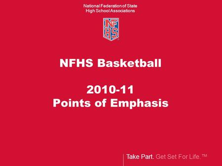 Take Part. Get Set For Life.™ National Federation of State High School Associations NFHS Basketball 2010-11 Points of Emphasis.