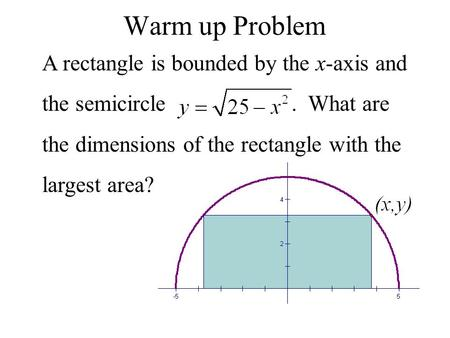 Warm up Problem A rectangle is bounded by the x-axis and the semicircle. What are the dimensions of the rectangle with the largest area?