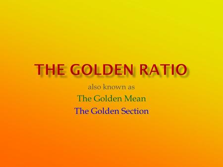 Also known as The Golden Mean The Golden Section.