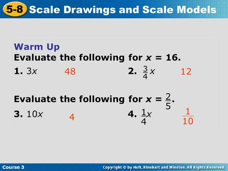 Course 3 5-8 Scale Drawings and Scale Models Warm Up Evaluate the following for x = 16. 1. 3x2. x Evaluate the following for x =. 3. 10x4. x 4812 4 3 4.