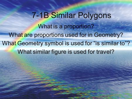"7-1B Similar Polygons What is a proportion? What are proportions used for in Geometry? What Geometry symbol is used for ""is similar to""? What similar figure."