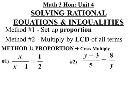 Math 3 Hon: Unit 4 SOLVING RATIONAL EQUATIONS & INEQUALITIES Method #1 - Set up proportion Method #2 - Multiply by LCD of all terms METHOD 1: PROPORTION.