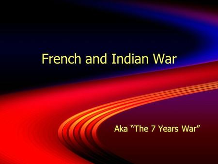 "French and Indian War Aka ""The 7 Years War"" Introduction  The French and Indian War (1754-1763) was a seven-year-long war between Britain and France."