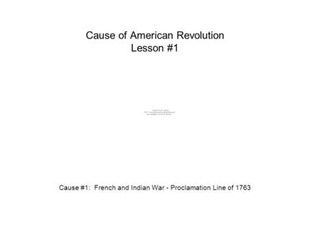 Cause of American Revolution Lesson #1 Cause #1: French and Indian War - Proclamation Line of 1763.