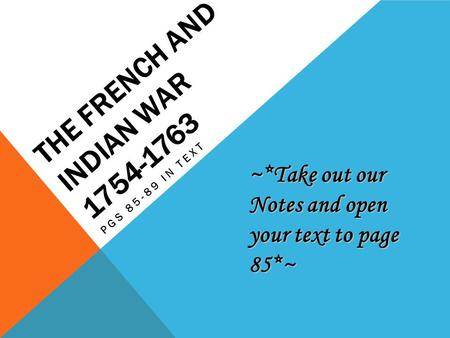 THE FRENCH AND INDIAN WAR 1754-1763 PGS 85-89 IN TEXT ~*Take out our Notes and open your text to page 85*~