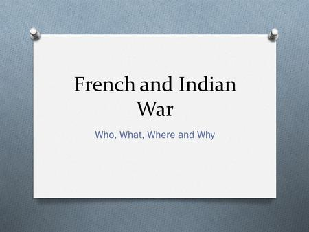 French and Indian War Who, What, Where and Why. Who? O The English and the French created rival empires in North America. O The French claimed the O The.