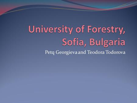 Petq Georgieva and Teodora Todorova. Introduction The only university in Bulgaria teaching specialists in one of the following fields: sylviculture wood.