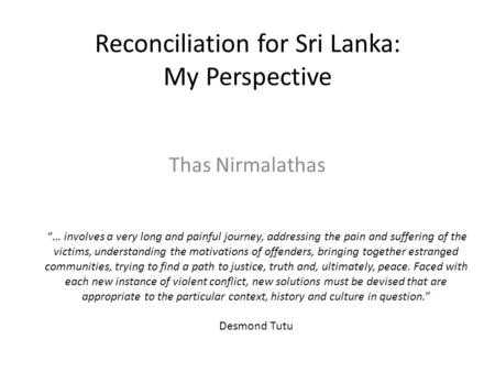 "Reconciliation for Sri Lanka: My Perspective Thas Nirmalathas ""… involves a very long and painful journey, addressing the pain and suffering of the victims,"