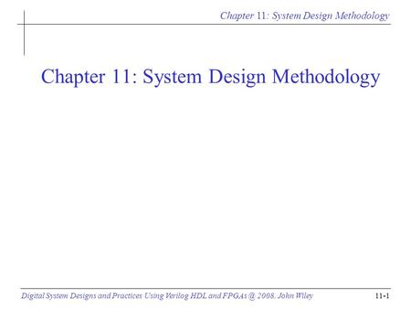 Chapter 11: System Design Methodology Digital System Designs and Practices Using Verilog HDL and 2008, John Wiley11-1 Chapter 11: System Design.