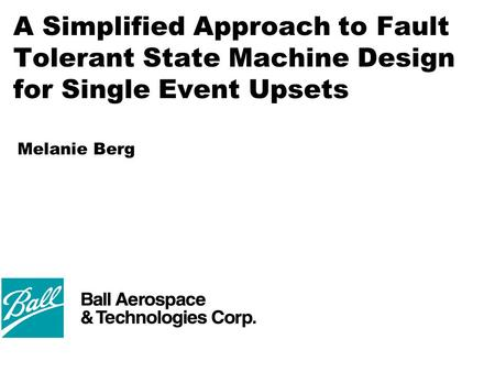 A Simplified Approach to Fault Tolerant State Machine Design for Single Event Upsets Melanie Berg.