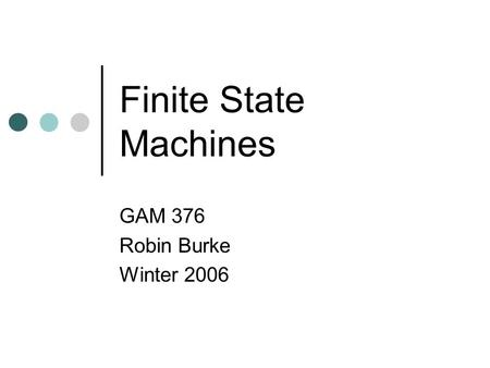 Finite State Machines GAM 376 Robin Burke Winter 2006.