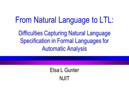 From Natural Language to LTL: Difficulties Capturing Natural Language Specification in Formal Languages for Automatic Analysis Elsa L Gunter NJIT.