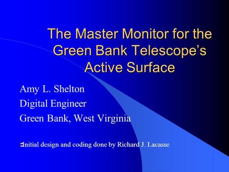The Master Monitor for the Green Bank Telescope's Active Surface Amy L. Shelton Digital Engineer Green Bank, West Virginia  Initial design and coding.