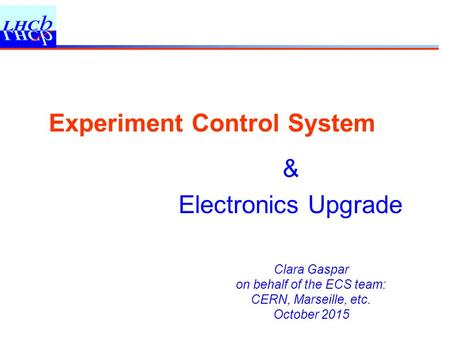 Clara Gaspar on behalf of the ECS team: CERN, Marseille, etc. October 2015 Experiment Control System & Electronics Upgrade.