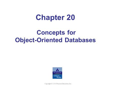 Chapter 20 Concepts for Object-Oriented Databases Copyright © 2004 Pearson Education, Inc.