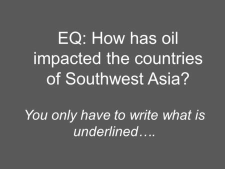 EQ: How has oil impacted the countries of Southwest Asia? You only have to write what is underlined….