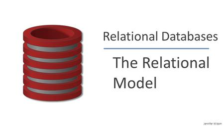 Jennifer Widom Relational Databases The Relational Model.