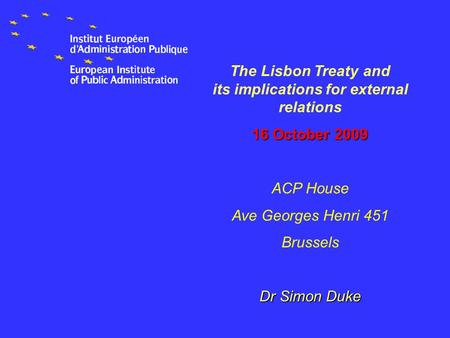 The Lisbon Treaty and its implications for external relations 16 October 2009 ACP House Ave Georges Henri 451 Brussels Dr Simon Duke.