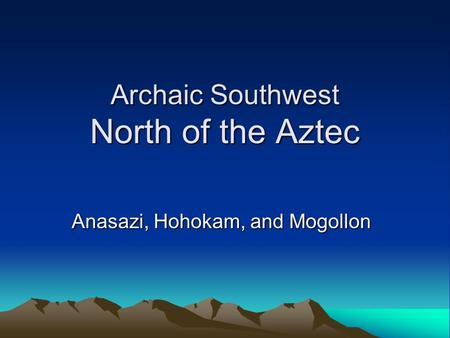 Archaic Southwest North of the Aztec Anasazi, Hohokam, and Mogollon.