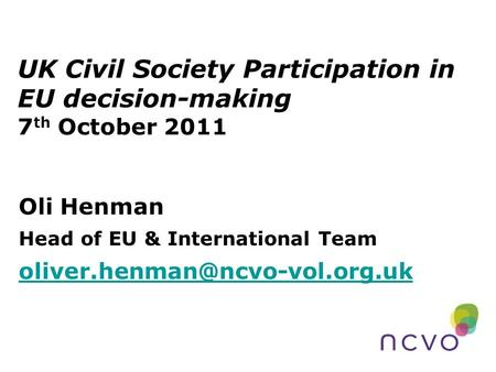 UK Civil Society Participation in EU decision-making 7 th October 2011 Oli Henman Head of EU & International Team