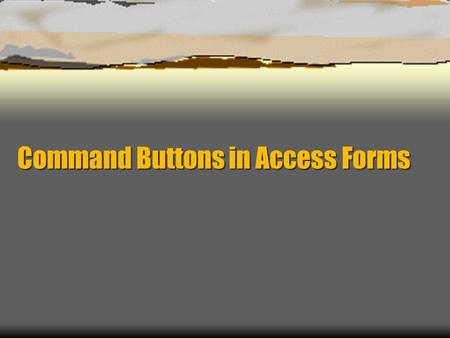 Command Buttons in Access Forms. What are Command Buttons?  Buttons that perform commands (duh)  With proper programming, you can make a button perform.