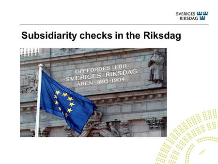Subsidiarity checks in the Riksdag. The Riksdag's work with EU affairs The Parliamentary Committees – deliberation and information, examination of EU.
