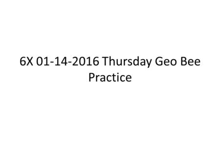 6X 01-14-2016 Thursday Geo Bee Practice. Objective: Know important places and facts about the world. Agenda: I will check your A+ answers with your notebooks.
