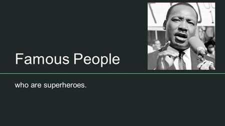 Famous People who are superheroes.. Useful websites Biography of Martin Luther King Jr  Enchanted.