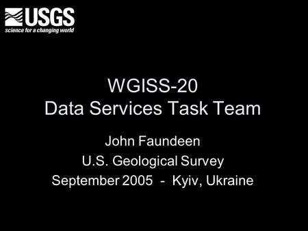 WGISS-20 Data Services Task Team John Faundeen U.S. Geological Survey September 2005 - Kyiv, Ukraine.