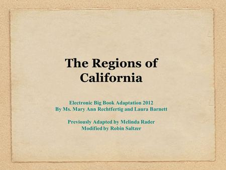 The Regions of California Electronic Big Book Adaptation 2012 By Ms. Mary Ann Rechtfertig and Laura Barnett Previously Adapted by Melinda Rader Modified.