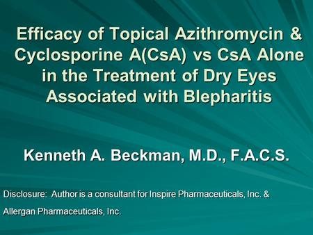Efficacy of Topical Azithromycin & Cyclosporine A(CsA) vs CsA Alone in the Treatment of Dry Eyes Associated with Blepharitis Kenneth A. Beckman, M.D.,