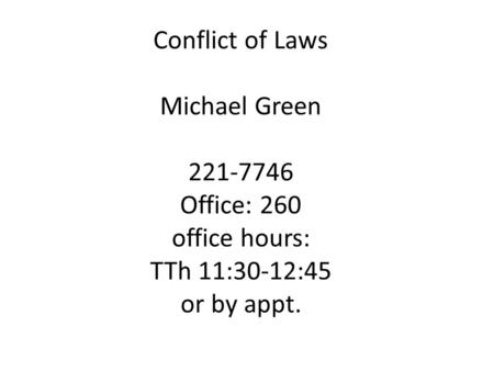 Conflict of Laws Michael Green 221-7746 Office: 260 office hours: TTh 11:30-12:45 or by appt.