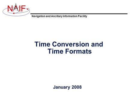 Navigation and Ancillary Information Facility NIF Time Conversion and Time Formats January 2008.