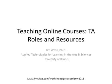 Teaching Online Courses: TA Roles and Resources Jim Witte, Ph.D. Applied Technologies for Learning in the Arts & Sciences University of Illinois www.jimwitte.com/workshops/gradacademy2011.