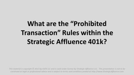 "What are the ""Prohibited Transaction"" Rules within the Strategic Affluence 401k? This material is copyright © 2013 by SSEN LLC and is used under license."