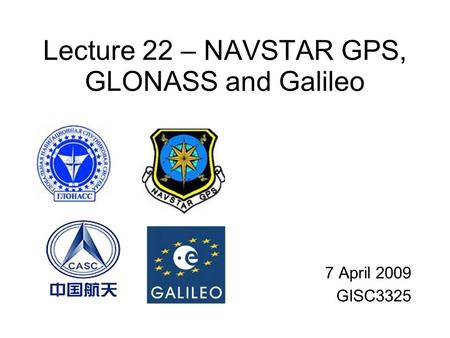 Lecture 22 – NAVSTAR GPS, GLONASS and Galileo 7 April 2009 GISC3325.