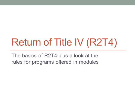 Return of Title IV (R2T4) The basics of R2T4 plus a look at the rules for programs offered in modules.
