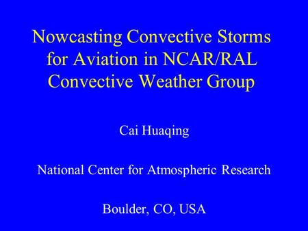 Nowcasting Convective Storms for Aviation in NCAR/RAL Convective Weather Group Cai Huaqing National Center for Atmospheric Research Boulder, CO, USA.