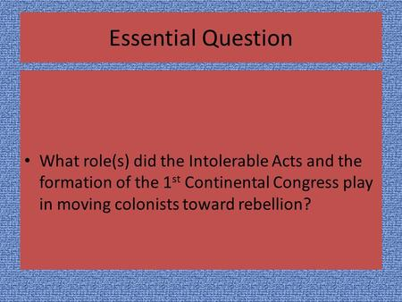 Essential Question What role(s) did the Intolerable Acts and the formation of the 1 st Continental Congress play in moving colonists toward rebellion?