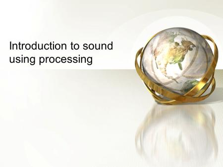 Introduction to sound using processing. 2 Minim –A sound library which uses javasound library –Provide convenient but flexible way to play,, synthesize.