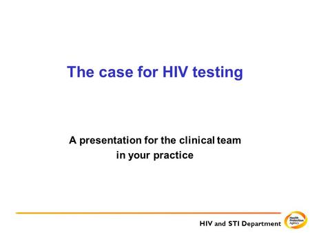 HIV and STI Department The case for HIV testing A presentation for the clinical team in your practice.