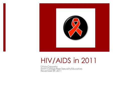 HIV/AIDS in 2011 Olivia Cappello Smith College Peer Sexuality Educators November 29, 2011.