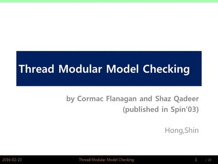 / PSWLAB Thread Modular Model Checking by Cormac Flanagan and Shaz Qadeer (published in Spin'03) Hong,Shin 2016-02-231Thread Modular Model.