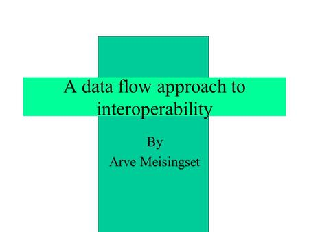 A data flow approach to interoperability By Arve Meisingset.
