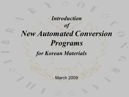 Introduction of New Automated Conversion Programs for Korean Materials March 2009.