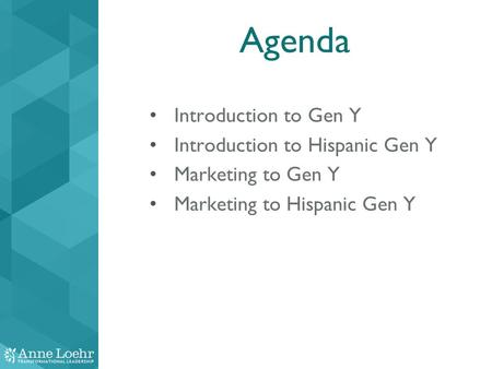 Agenda Introduction to Gen Y Introduction to Hispanic Gen Y Marketing to Gen Y Marketing to Hispanic Gen Y.